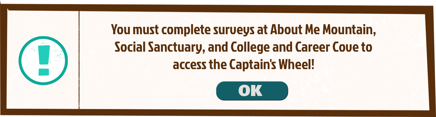 You must complete surveys at About Me Mountain, Social Sanctuary, and College and Career Cove to access the Captain's Wheel!